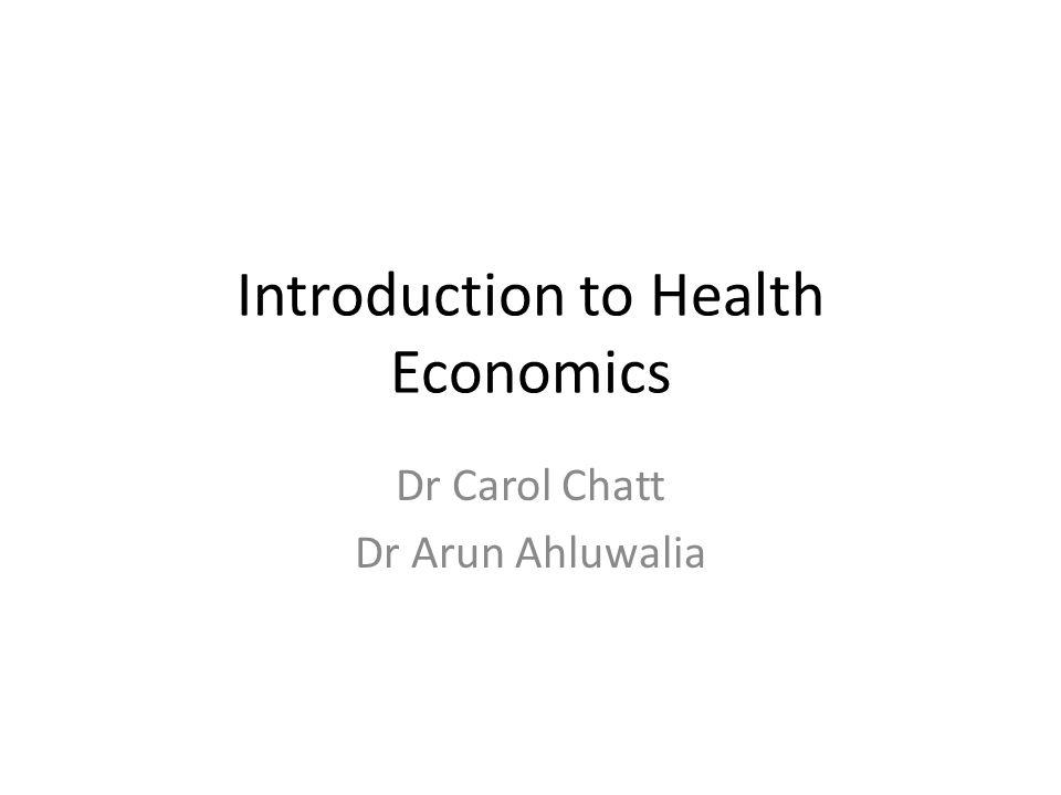 Introduction to Health Economics Dr Carol Chatt Dr Arun Ahluwalia
