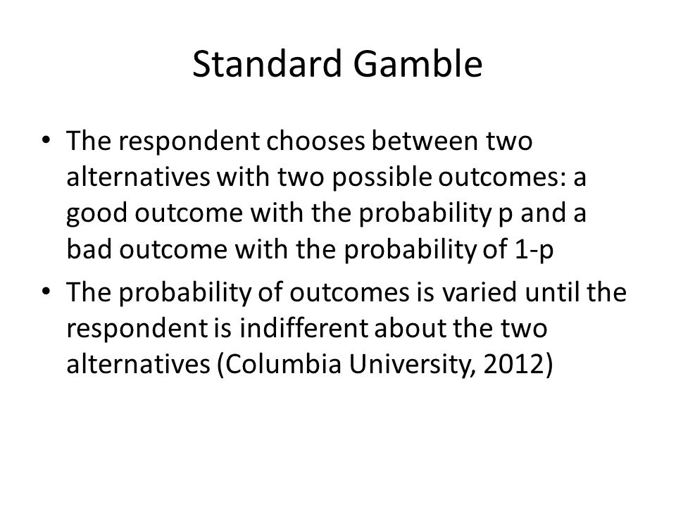 Standard Gamble The respondent chooses between two alternatives with two possible outcomes: a good outcome with the probability p and a bad outcome with the probability of 1-p The probability of outcomes is varied until the respondent is indifferent about the two alternatives (Columbia University, 2012)