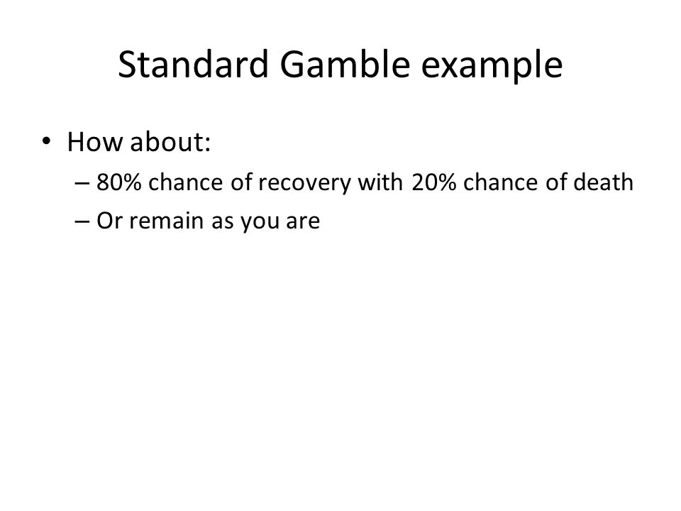 Standard Gamble example How about: – 80% chance of recovery with 20% chance of death – Or remain as you are