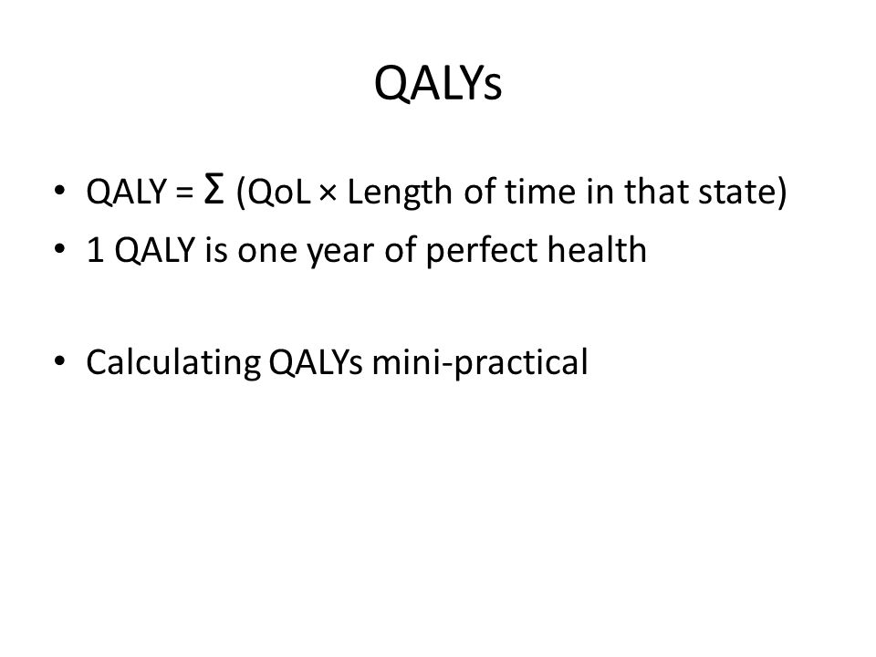 QALYs QALY = Σ (QoL × Length of time in that state) 1 QALY is one year of perfect health Calculating QALYs mini-practical