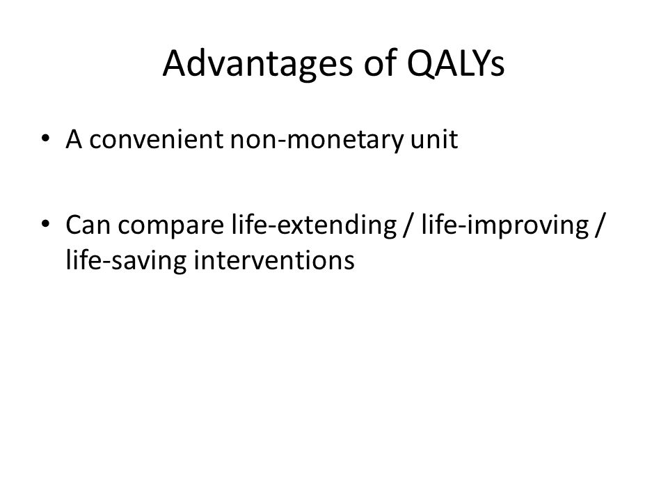 Advantages of QALYs A convenient non-monetary unit Can compare life-extending / life-improving / life-saving interventions