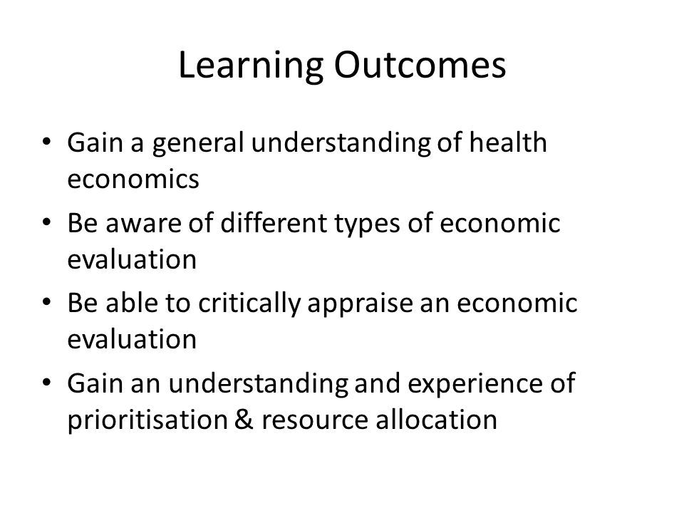 Learning Outcomes Gain a general understanding of health economics Be aware of different types of economic evaluation Be able to critically appraise an economic evaluation Gain an understanding and experience of prioritisation & resource allocation