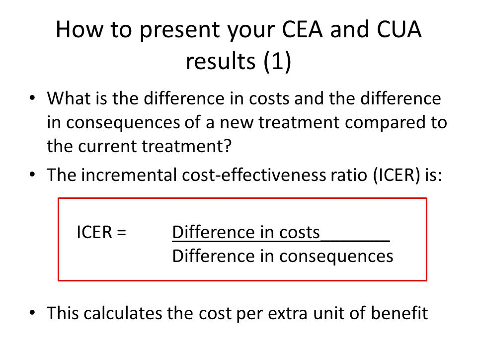 How to present your CEA and CUA results (1) What is the difference in costs and the difference in consequences of a new treatment compared to the current treatment.