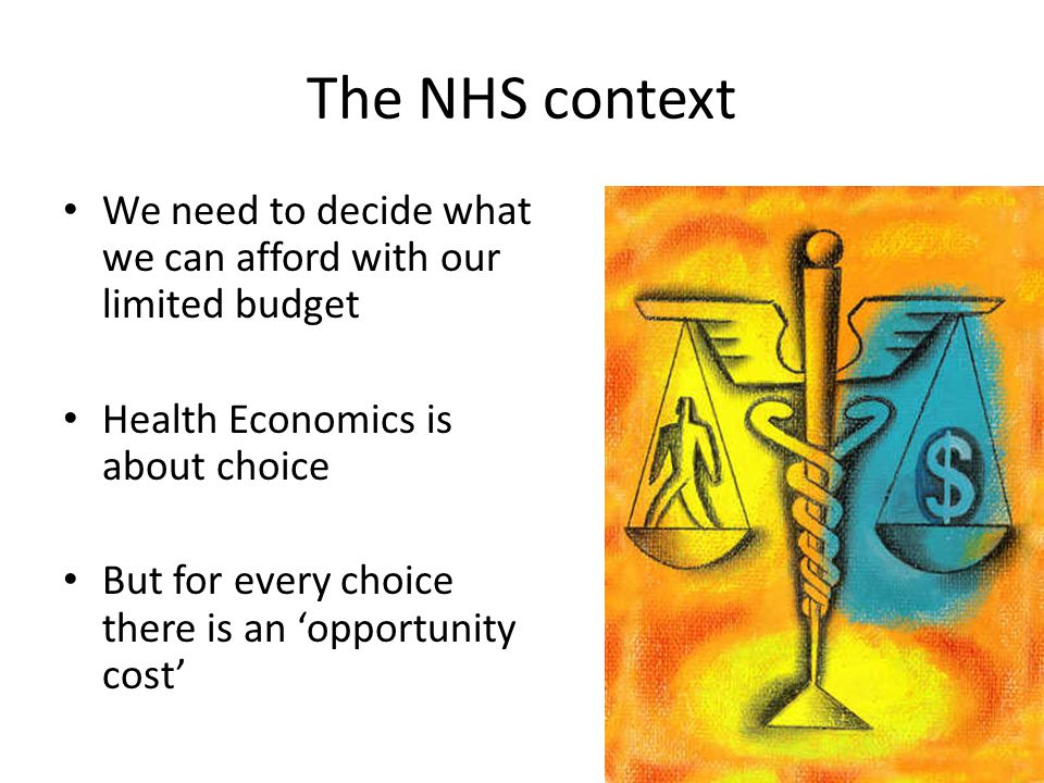 The NHS context We need to decide what we can afford with our limited budget Health Economics is about choice But for every choice there is an 'opportunity cost'