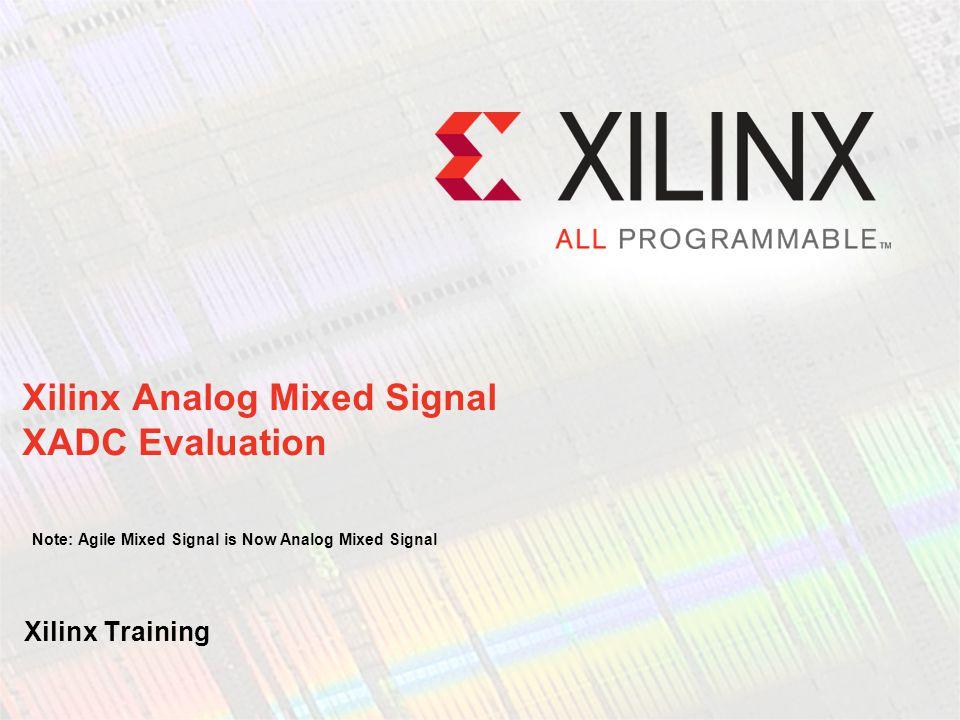 Xilinx Analog Mixed Signal XADC Evaluation Note: Agile Mixed Signal is Now Analog Mixed Signal Xilinx Training