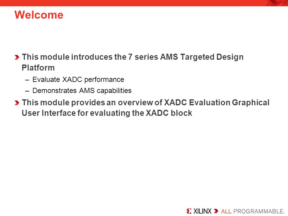 Welcome This module introduces the 7 series AMS Targeted Design Platform –Evaluate XADC performance –Demonstrates AMS capabilities This module provides an overview of XADC Evaluation Graphical User Interface for evaluating the XADC block