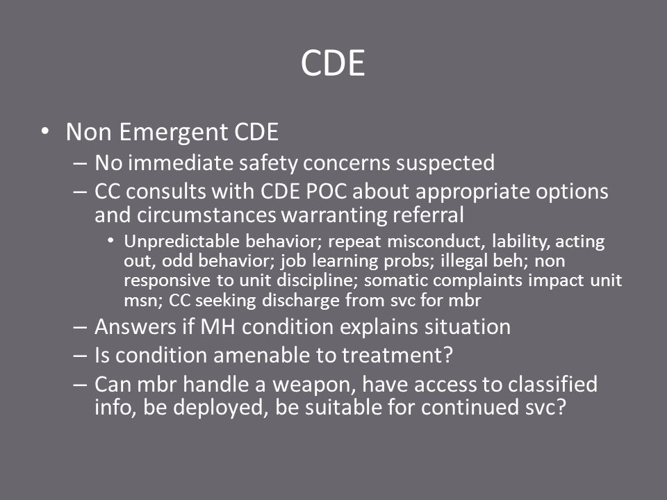 CDE Non Emergent CDE – No immediate safety concerns suspected – CC consults with CDE POC about appropriate options and circumstances warranting referral Unpredictable behavior; repeat misconduct, lability, acting out, odd behavior; job learning probs; illegal beh; non responsive to unit discipline; somatic complaints impact unit msn; CC seeking discharge from svc for mbr – Answers if MH condition explains situation – Is condition amenable to treatment.
