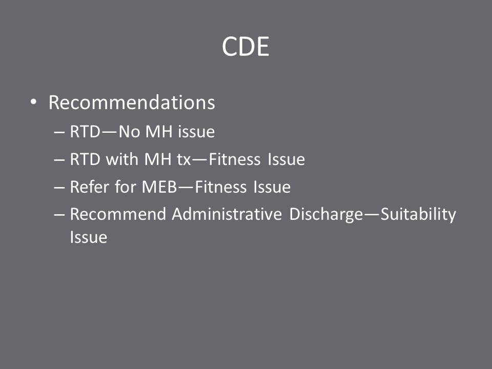 CDE Recommendations – RTD—No MH issue – RTD with MH tx—Fitness Issue – Refer for MEB—Fitness Issue – Recommend Administrative Discharge—Suitability Issue