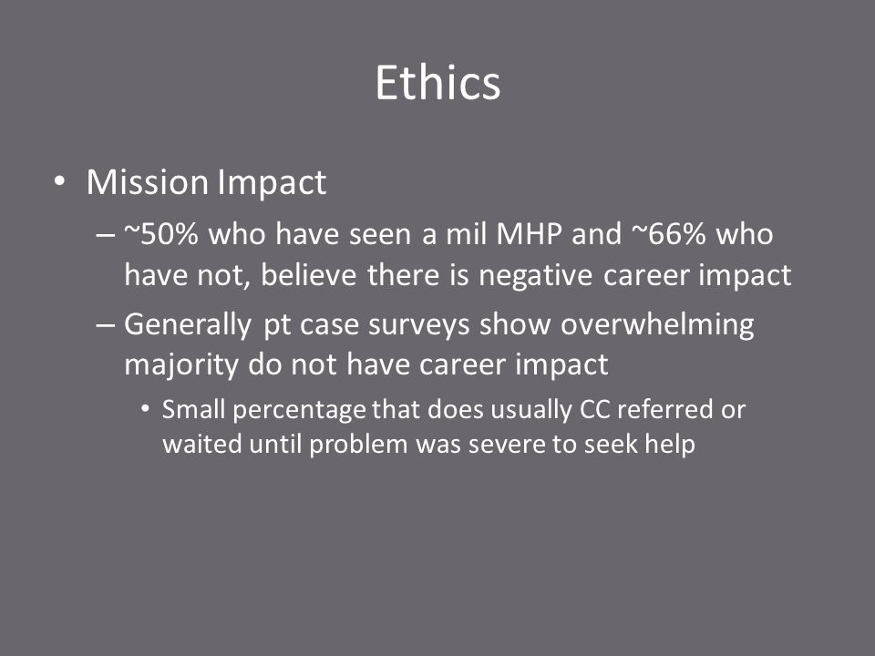 Ethics Mission Impact – ~50% who have seen a mil MHP and ~66% who have not, believe there is negative career impact – Generally pt case surveys show overwhelming majority do not have career impact Small percentage that does usually CC referred or waited until problem was severe to seek help