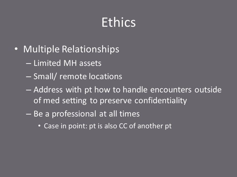 Ethics Multiple Relationships – Limited MH assets – Small/ remote locations – Address with pt how to handle encounters outside of med setting to preserve confidentiality – Be a professional at all times Case in point: pt is also CC of another pt