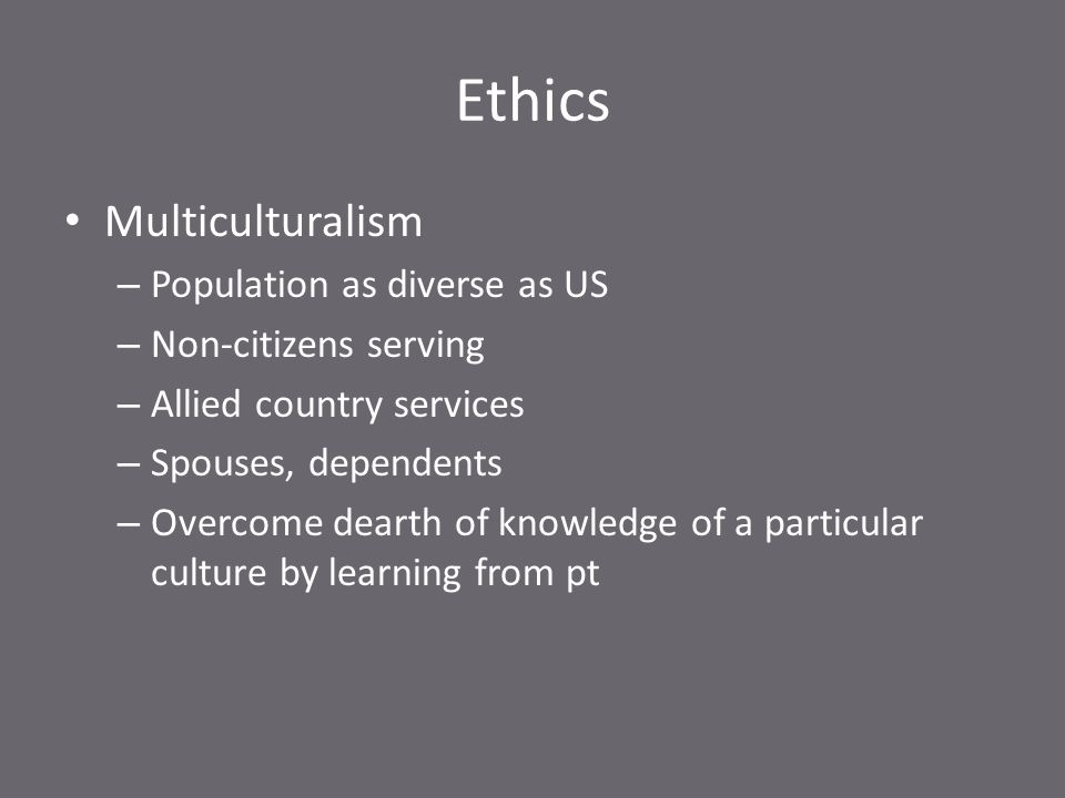 Ethics Multiculturalism – Population as diverse as US – Non-citizens serving – Allied country services – Spouses, dependents – Overcome dearth of knowledge of a particular culture by learning from pt