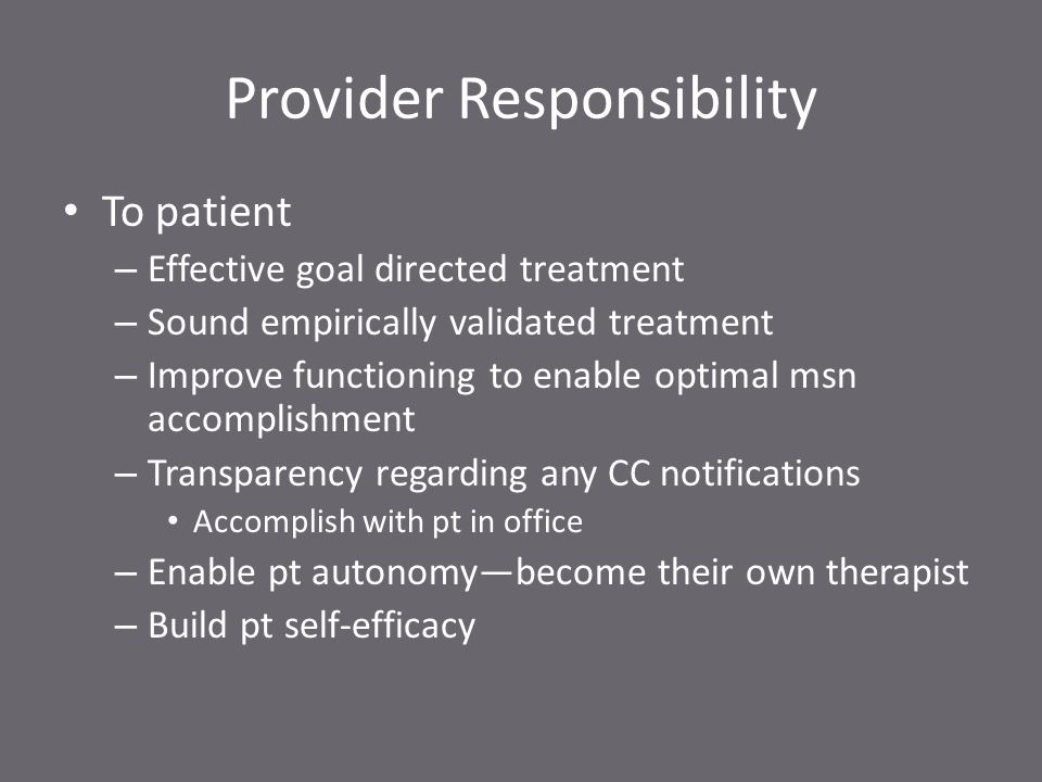 Provider Responsibility To patient – Effective goal directed treatment – Sound empirically validated treatment – Improve functioning to enable optimal msn accomplishment – Transparency regarding any CC notifications Accomplish with pt in office – Enable pt autonomy—become their own therapist – Build pt self-efficacy