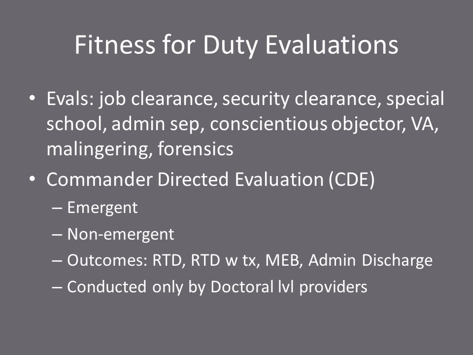 Fitness for Duty Evaluations Evals: job clearance, security clearance, special school, admin sep, conscientious objector, VA, malingering, forensics Commander Directed Evaluation (CDE) – Emergent – Non-emergent – Outcomes: RTD, RTD w tx, MEB, Admin Discharge – Conducted only by Doctoral lvl providers