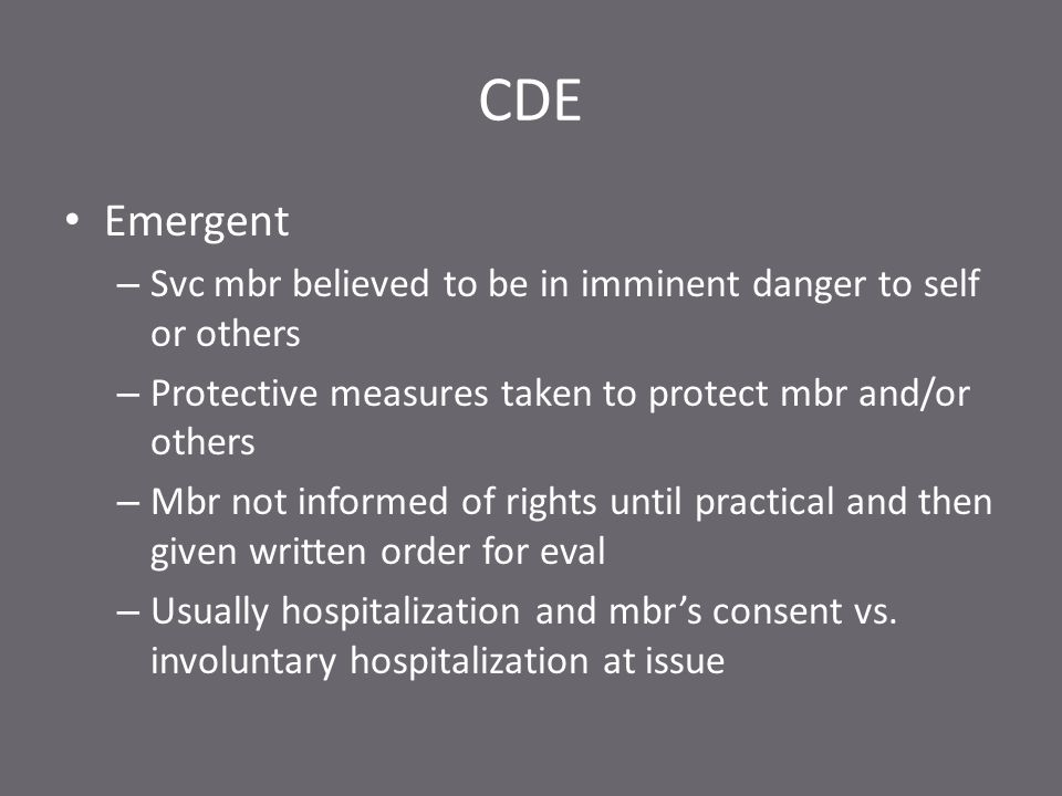 CDE Emergent – Svc mbr believed to be in imminent danger to self or others – Protective measures taken to protect mbr and/or others – Mbr not informed of rights until practical and then given written order for eval – Usually hospitalization and mbr's consent vs.