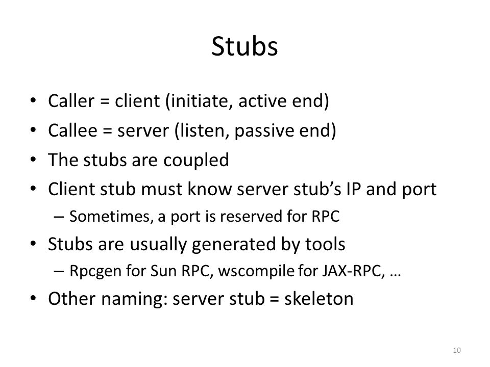 Stubs Caller = client (initiate, active end) Callee = server (listen, passive end) The stubs are coupled Client stub must know server stub's IP and po