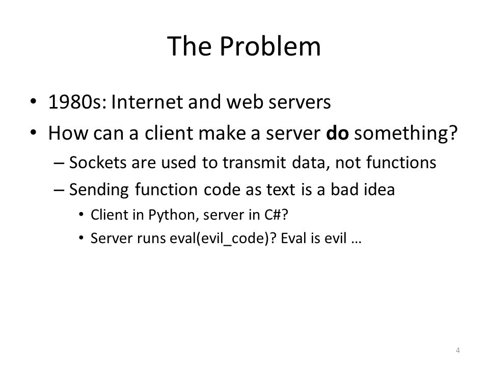 The Problem 1980s: Internet and web servers How can a client make a server do something? – Sockets are used to transmit data, not functions – Sending