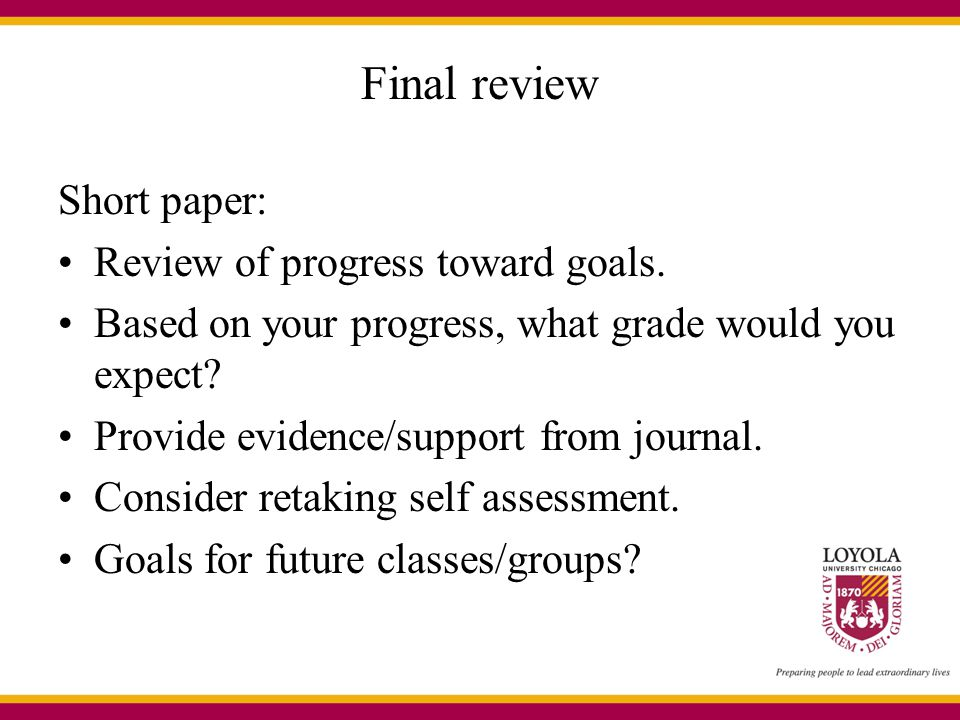 Final review Short paper: Review of progress toward goals. Based on your progress, what grade would you expect? Provide evidence/support from journal.