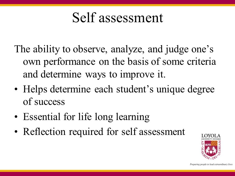 Self assessment The ability to observe, analyze, and judge one's own performance on the basis of some criteria and determine ways to improve it. Helps