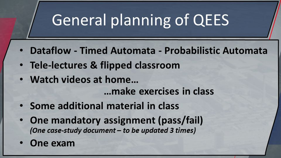 General planning of QEES Dataflow - Timed Automata - Probabilistic Automata Tele-lectures & flipped classroom Watch videos at home… …make exercises in class Some additional material in class One mandatory assignment (pass/fail) (One case-study document – to be updated 3 times) One exam