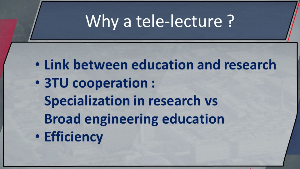 Why a tele-lecture ? Link between education and research 3TU cooperation : Specialization in research vs Broad engineering education Efficiency