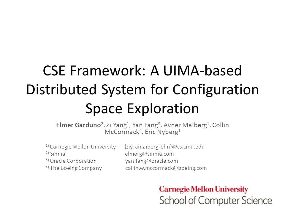 CSE Framework: A UIMA-based Distributed System for Configuration Space Exploration Elmer Garduno 2, Zi Yang 1, Yan Fang 3, Avner Maiberg 1, Collin McCormack 4, Eric Nyberg 1 1) Carnegie Mellon University {ziy, amaiberg, ehn}@cs.cmu.edu 2) Sinnia elmerg@sinnia.com 3) Oracle Corporation yan.fang@oracle.com 4) The Boeing Company collin.w.mccormack@boeing.com