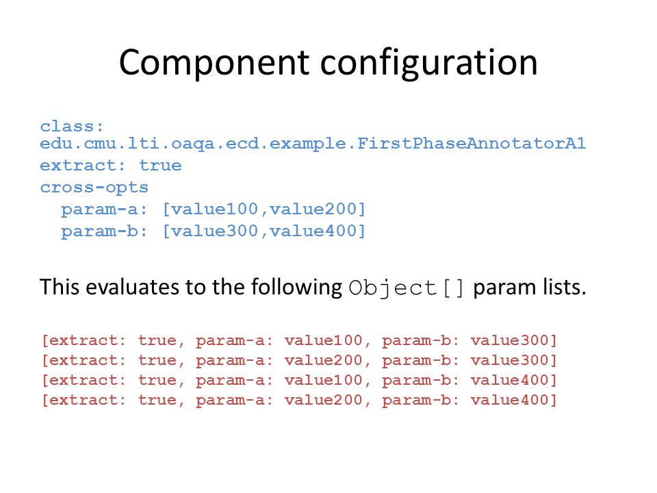 Component configuration class: edu.cmu.lti.oaqa.ecd.example.FirstPhaseAnnotatorA1 extract: true cross-opts param-a: [value100,value200] param-b: [value300,value400] This evaluates to the following Object[] param lists.