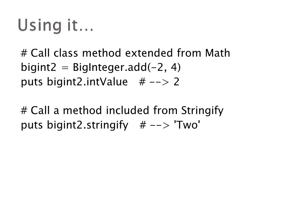 # Call class method extended from Math bigint2 = BigInteger.add(-2, 4) puts bigint2.intValue # --> 2 # Call a method included from Stringify puts bigint2.stringify # --> Two