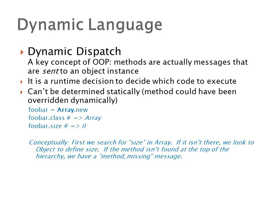  Dynamic Dispatch A key concept of OOP: methods are actually messages that are sent to an object instance  It is a runtime decision to decide which code to execute  Can't be determined statically (method could have been overridden dynamically) foobar = Array.new foobar.class # => Array foobar.size # => 0 Conceptually: First we search for size in Array.