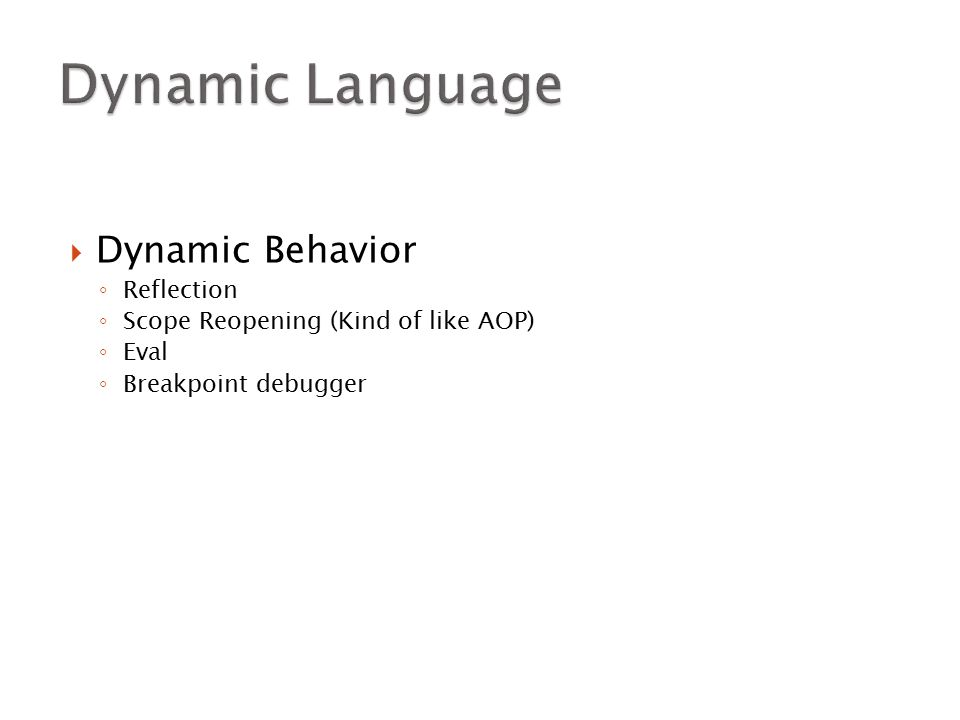  Dynamic Behavior ◦ Reflection ◦ Scope Reopening (Kind of like AOP) ◦ Eval ◦ Breakpoint debugger