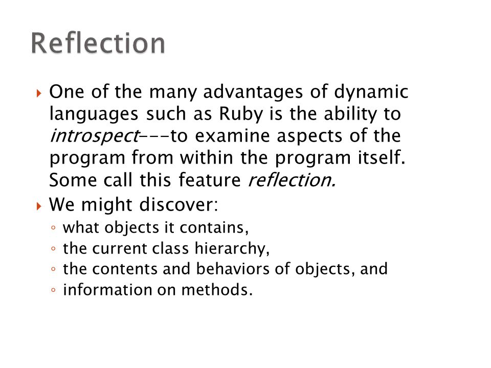  One of the many advantages of dynamic languages such as Ruby is the ability to introspect---to examine aspects of the program from within the progra
