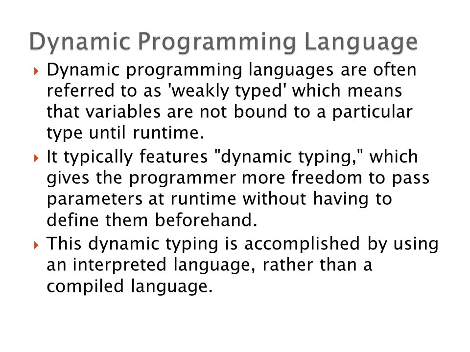  Dynamic programming languages are often referred to as weakly typed which means that variables are not bound to a particular type until runtime.