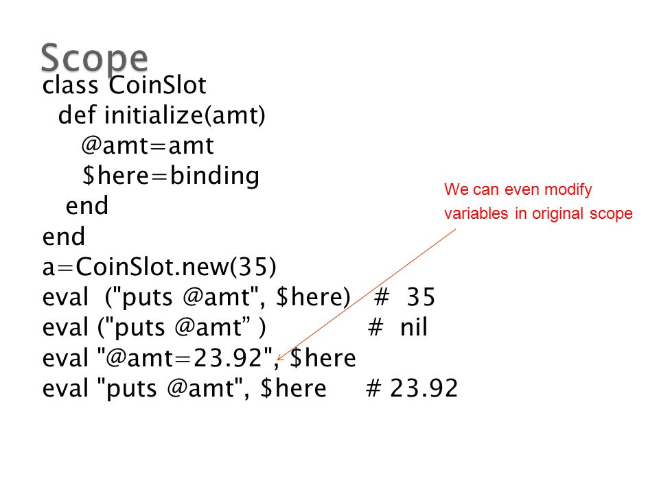 class CoinSlot def initialize(amt) @amt=amt $here=binding end a=CoinSlot.new(35) eval (