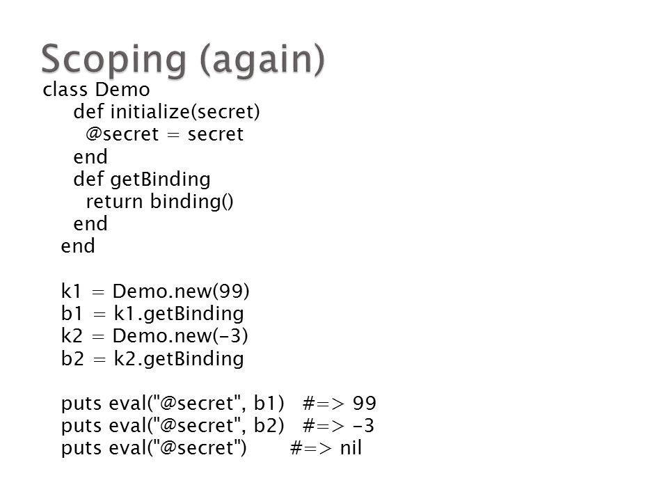 class Demo def initialize(secret) @secret = secret end def getBinding return binding() end k1 = Demo.new(99) b1 = k1.getBinding k2 = Demo.new(-3) b2 = k2.getBinding puts eval( @secret , b1) #=> 99 puts eval( @secret , b2) #=> -3 puts eval( @secret ) #=> nil