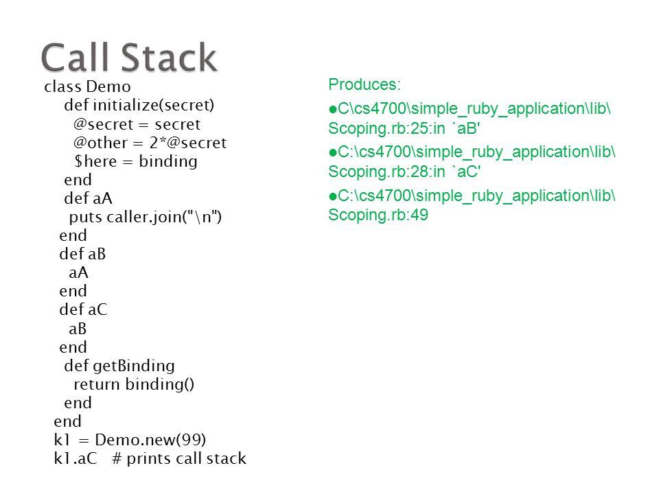 class Demo def initialize(secret) @secret = secret @other = 2*@secret $here = binding end def aA puts caller.join( \n ) end def aB aA end def aC aB end def getBinding return binding() end k1 = Demo.new(99) k1.aC # prints call stack Produces: C\cs4700\simple_ruby_application\lib\ Scoping.rb:25:in `aB C:\cs4700\simple_ruby_application\lib\ Scoping.rb:28:in `aC C:\cs4700\simple_ruby_application\lib\ Scoping.rb:49