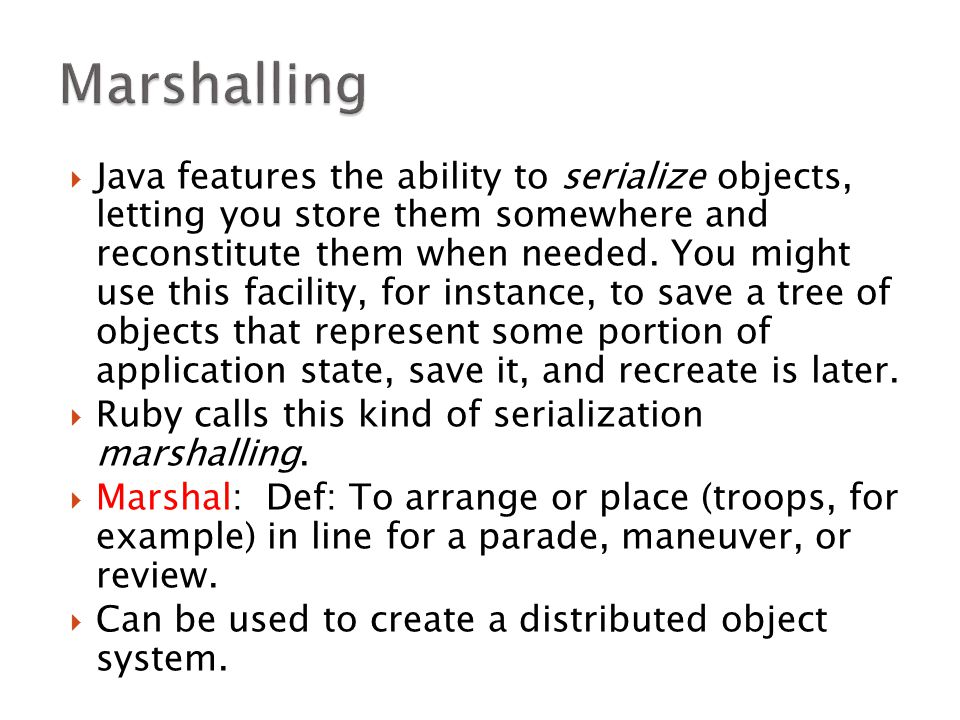  Java features the ability to serialize objects, letting you store them somewhere and reconstitute them when needed.