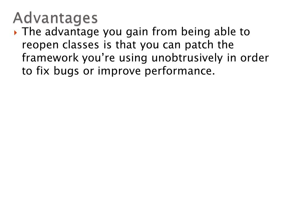  The advantage you gain from being able to reopen classes is that you can patch the framework you're using unobtrusively in order to fix bugs or improve performance.