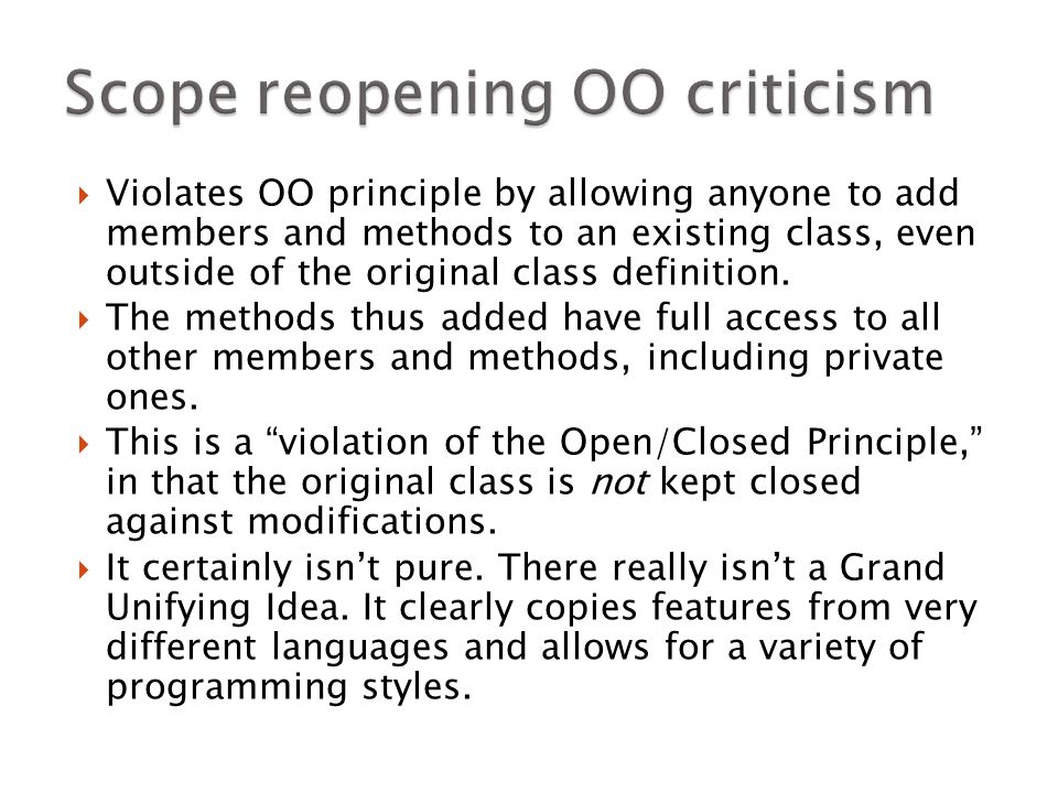  Violates OO principle by allowing anyone to add members and methods to an existing class, even outside of the original class definition.