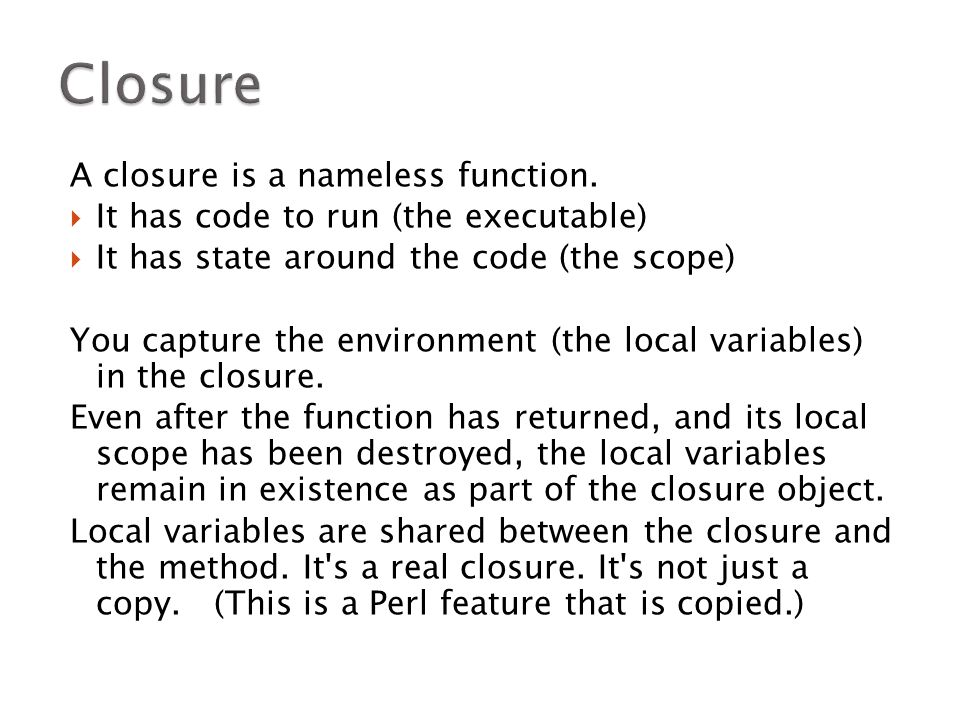 A closure is a nameless function.  It has code to run (the executable)  It has state around the code (the scope) You capture the environment (the lo