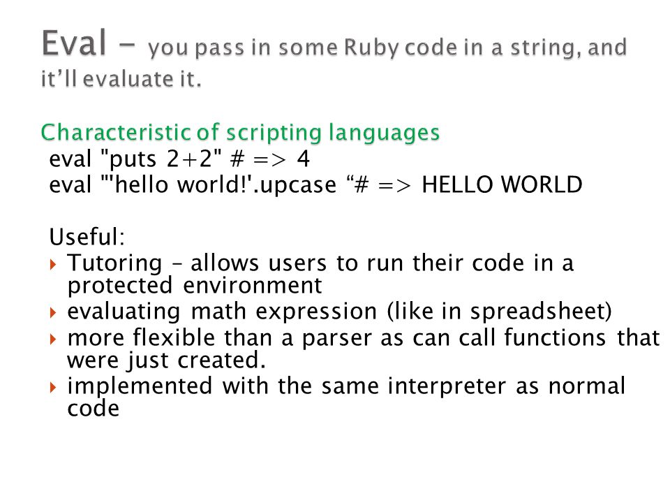 eval puts 2+2 # => 4 eval hello world! .upcase # => HELLO WORLD Useful:  Tutoring – allows users to run their code in a protected environment  evaluating math expression (like in spreadsheet)  more flexible than a parser as can call functions that were just created.