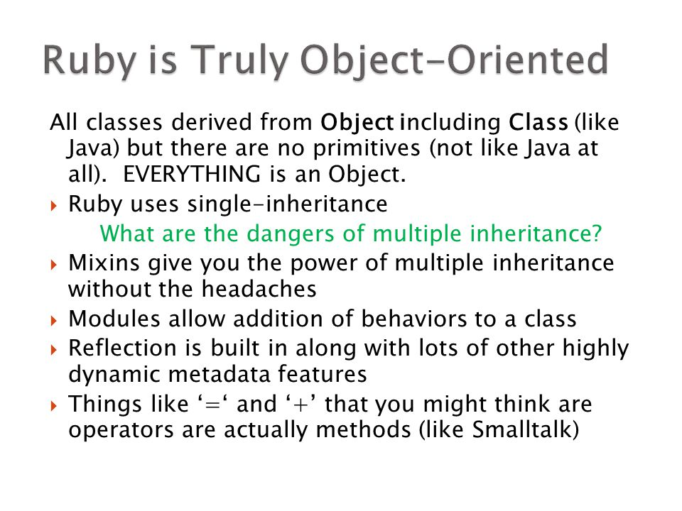 All classes derived from Object including Class (like Java) but there are no primitives (not like Java at all). EVERYTHING is an Object.  Ruby uses s