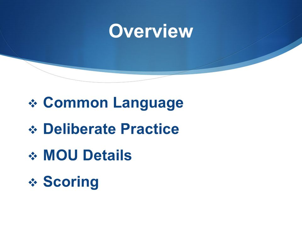Overview  Common Language  Deliberate Practice  MOU Details  Scoring