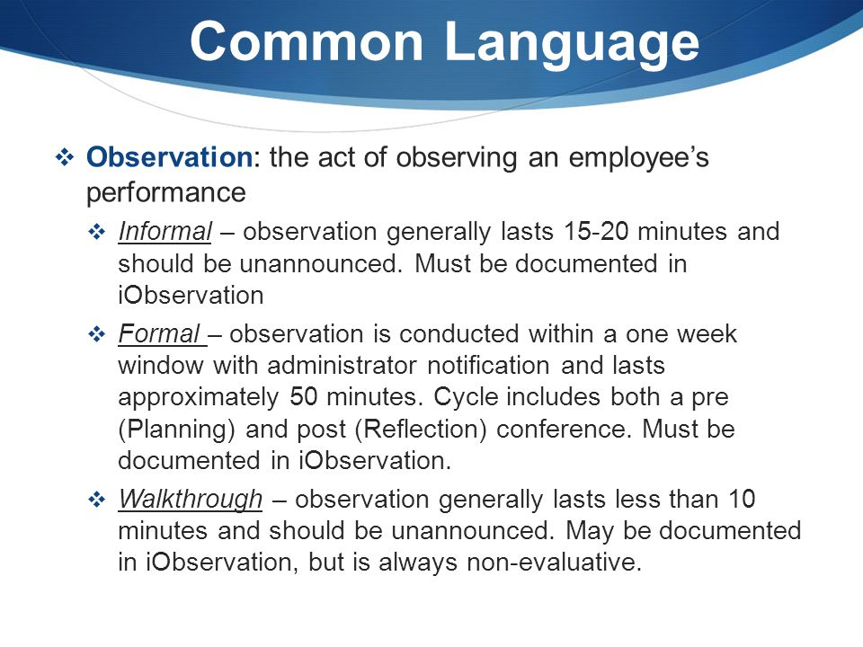 Common Language  Observation: the act of observing an employee's performance  Informal – observation generally lasts 15-20 minutes and should be una