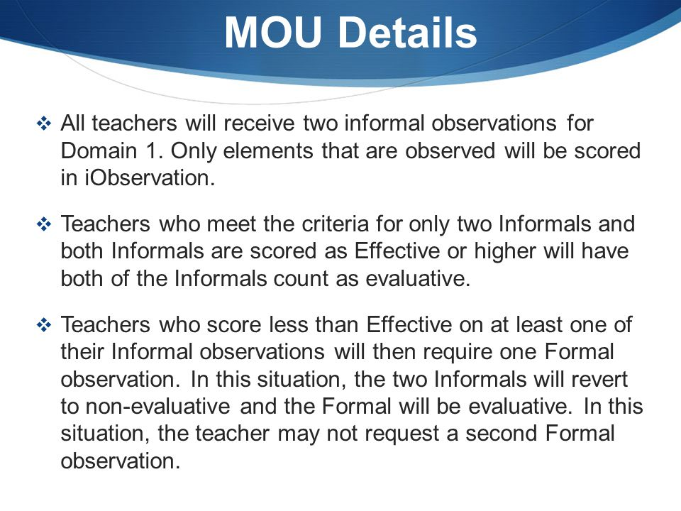 MOU Details  First year teachers, teachers new to Pasco, and those who scored less than Effective for their Status Score during the 13-14 school year will receive one Formal observation, in addition to two Informal observations.