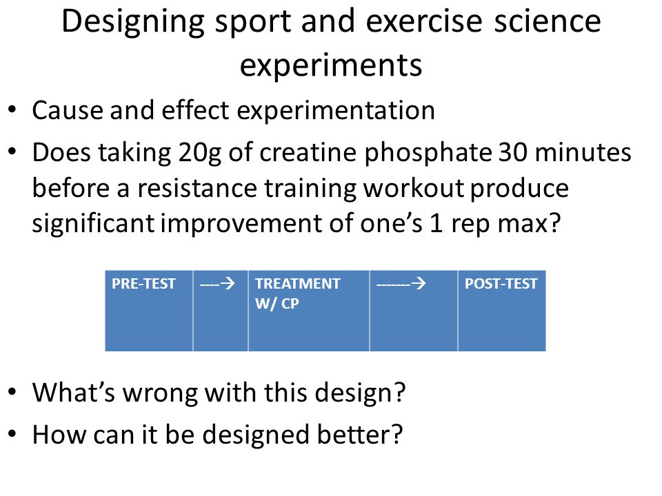 Designing sport and exercise science experiments Cause and effect experimentation Does taking 20g of creatine phosphate 30 minutes before a resistance training workout produce significant improvement of one's 1 rep max.