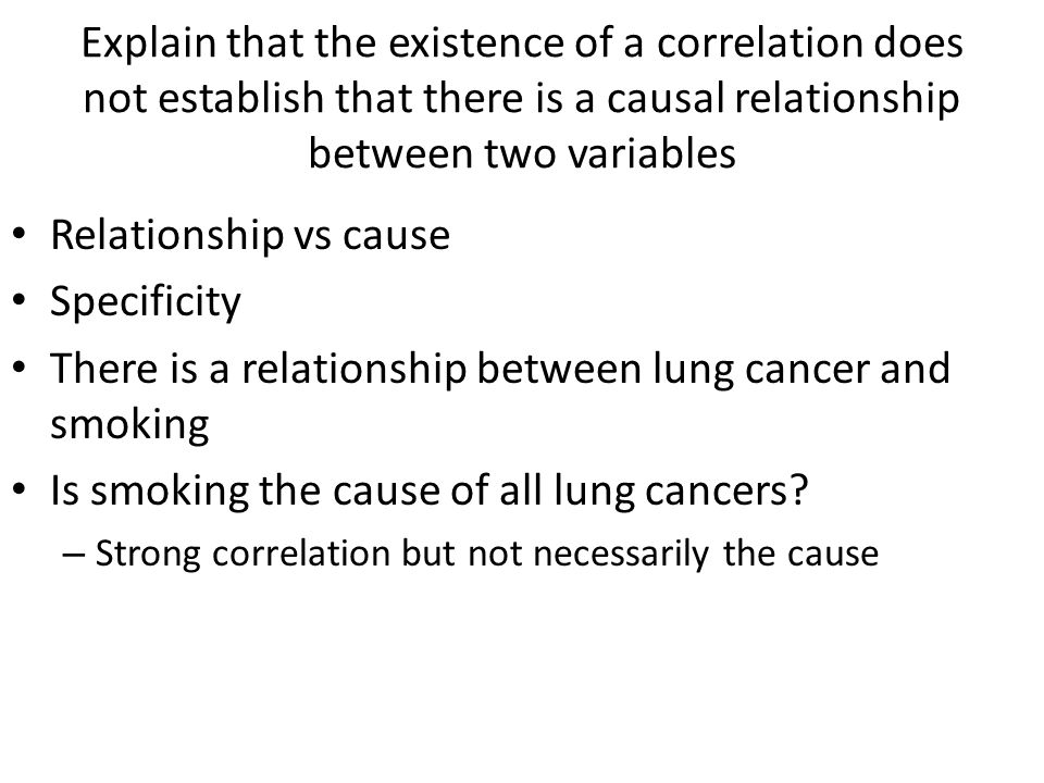 Explain that the existence of a correlation does not establish that there is a causal relationship between two variables Relationship vs cause Specificity There is a relationship between lung cancer and smoking Is smoking the cause of all lung cancers.