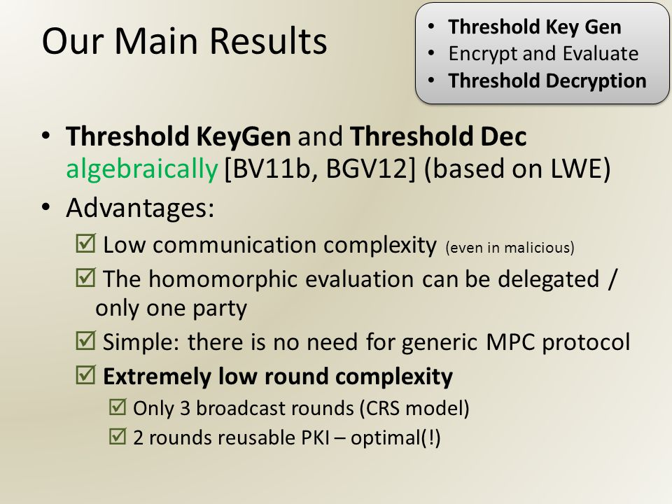 Our Main Results Threshold KeyGen and Threshold Dec algebraically [BV11b, BGV12] (based on LWE) Advantages:  Low communication complexity (even in malicious)  The homomorphic evaluation can be delegated / only one party  Simple: there is no need for generic MPC protocol  Extremely low round complexity  Only 3 broadcast rounds (CRS model)  2 rounds reusable PKI – optimal(!) Threshold Key Gen Encrypt and Evaluate Threshold Decryption Threshold Key Gen Encrypt and Evaluate Threshold Decryption