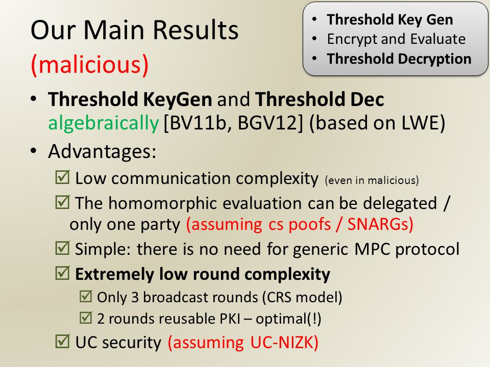 Our Main Results (malicious) Threshold KeyGen and Threshold Dec algebraically [BV11b, BGV12] (based on LWE) Advantages:  Low communication complexity (even in malicious)  The homomorphic evaluation can be delegated / only one party (assuming cs poofs / SNARGs)  Simple: there is no need for generic MPC protocol  Extremely low round complexity  Only 3 broadcast rounds (CRS model)  2 rounds reusable PKI – optimal(!)  UC security (assuming UC-NIZK) Threshold Key Gen Encrypt and Evaluate Threshold Decryption Threshold Key Gen Encrypt and Evaluate Threshold Decryption