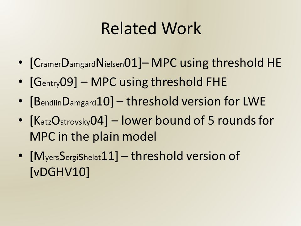 Related Work [C ramer D amgard N ielsen 01]– MPC using threshold HE [G entry 09] – MPC using threshold FHE [B endlin D amgard 10] – threshold version for LWE [K atz O strovsky 04] – lower bound of 5 rounds for MPC in the plain model [M yers S ergi s helat 11] – threshold version of [vDGHV10]