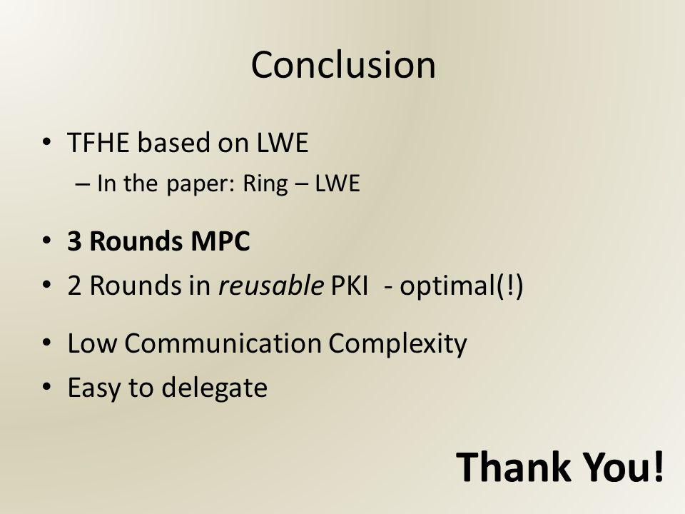 Conclusion TFHE based on LWE – In the paper: Ring – LWE 3 Rounds MPC 2 Rounds in reusable PKI - optimal(!) Low Communication Complexity Easy to delegate Thank You!