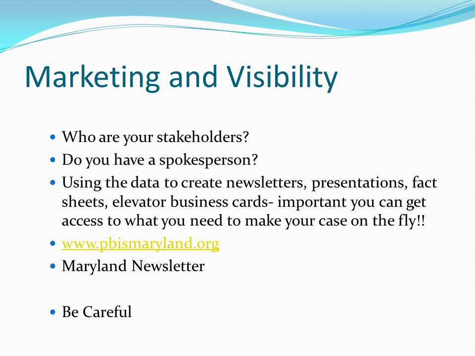 Marketing and Visibility Who are your stakeholders? Do you have a spokesperson? Using the data to create newsletters, presentations, fact sheets, elev